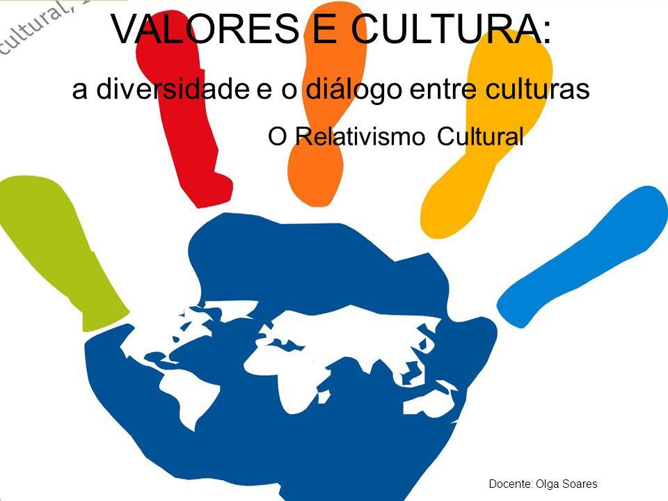 VALORES E CULTURA: a diversidade e o diálogo de culturas O Relativismo Cultural VALORES E CULTURA: a diversidade e o diálogo entre culturas O Relativi