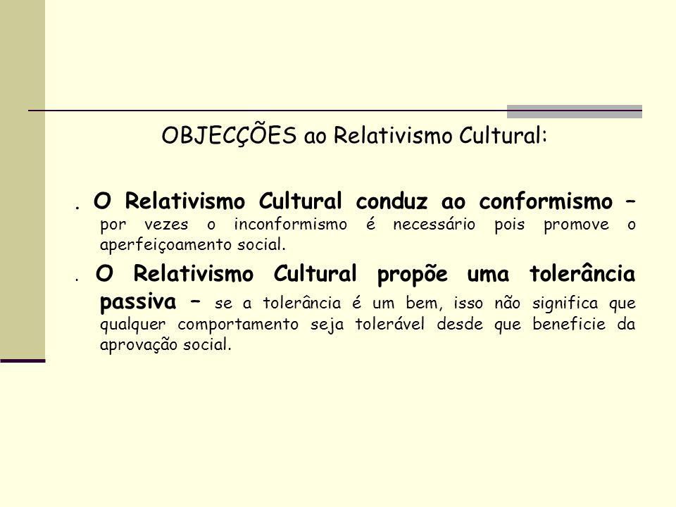 OBJECÇÕES ao Relativismo Cultural:. O Relativismo Cultural conduz ao conformismo – por vezes o inconformismo é necessário pois promove o aperfeiçoamen