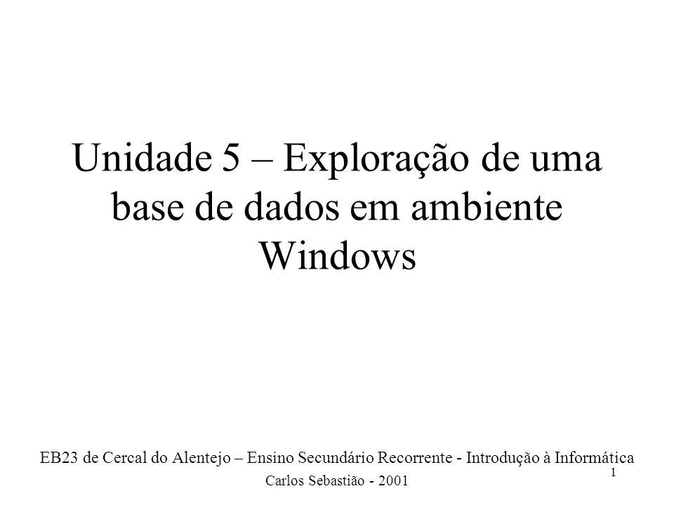 1 Unidade 5 – Exploração de uma base de dados em ambiente Windows EB23 de Cercal do Alentejo – Ensino Secundário Recorrente - Introdução à Informática Carlos Sebastião - 2001