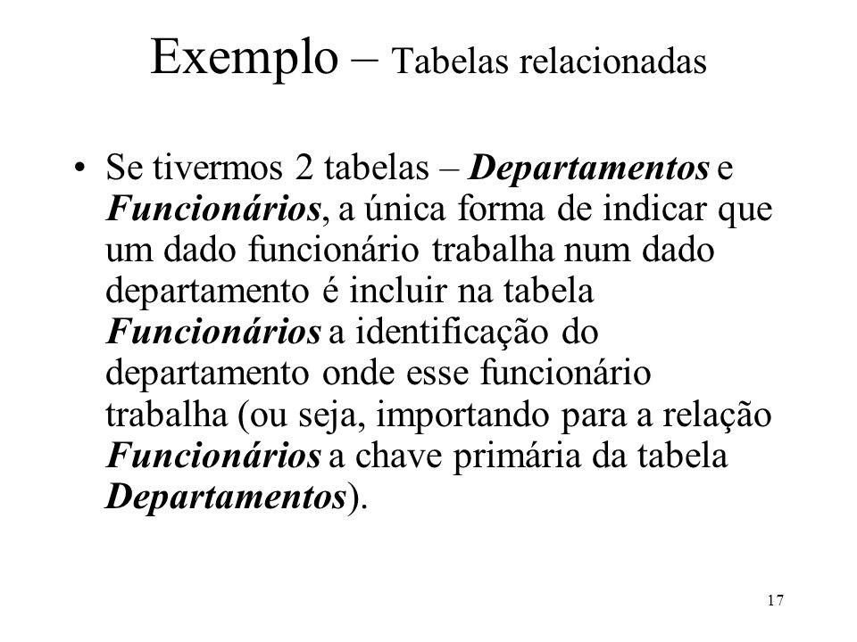 17 Exemplo – Tabelas relacionadas Se tivermos 2 tabelas – Departamentos e Funcionários, a única forma de indicar que um dado funcionário trabalha num