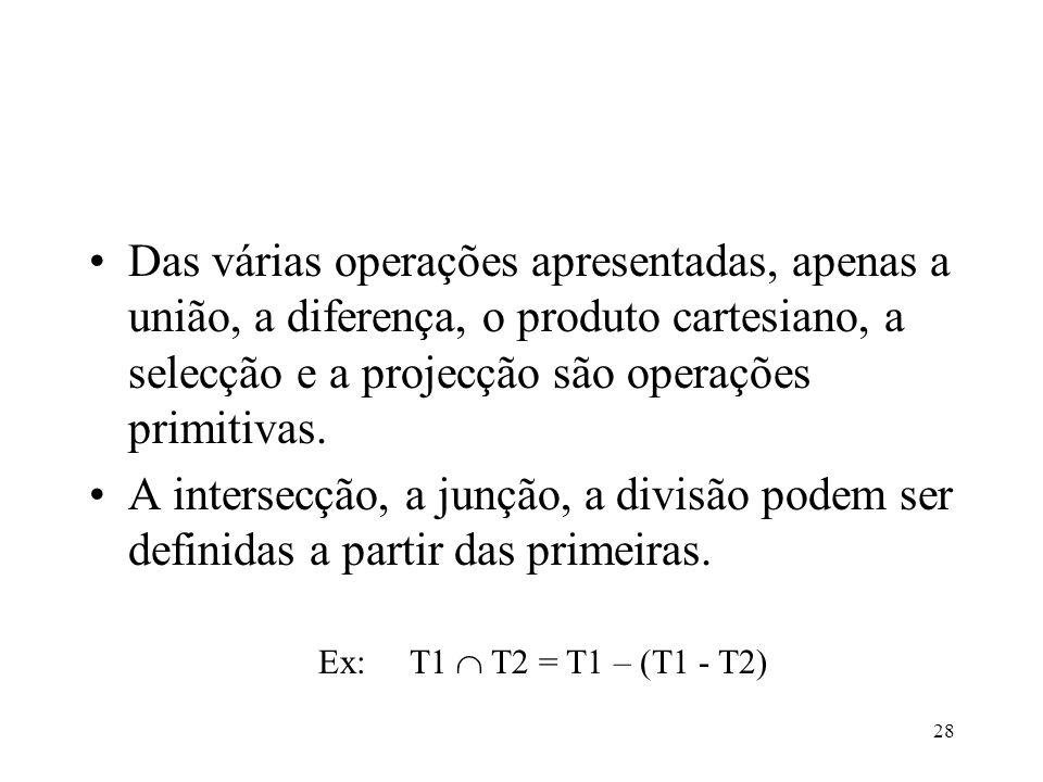 28 Das várias operações apresentadas, apenas a união, a diferença, o produto cartesiano, a selecção e a projecção são operações primitivas. A intersec