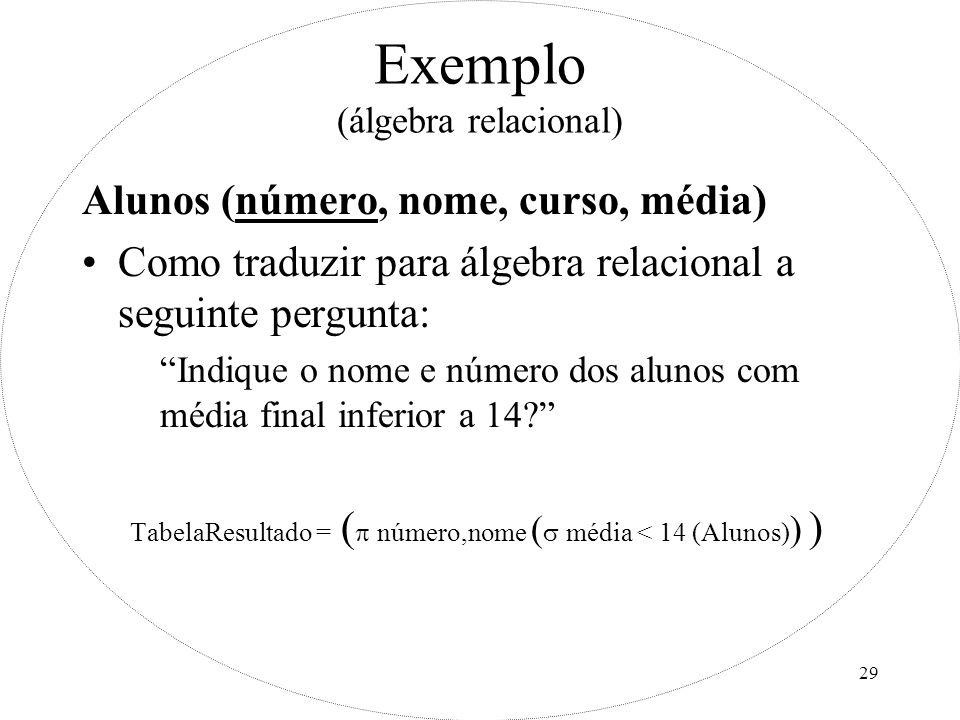 29 Exemplo (álgebra relacional) Alunos (número, nome, curso, média) Como traduzir para álgebra relacional a seguinte pergunta: Indique o nome e número