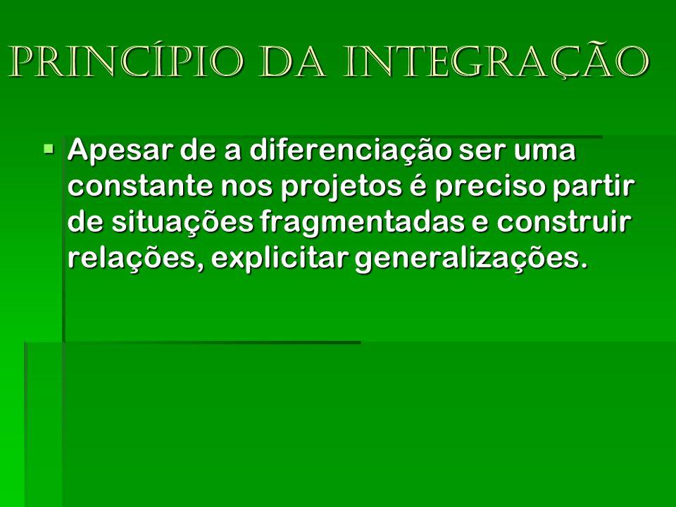 Princípio da integração Apesar de a diferenciação ser uma constante nos projetos é preciso partir de situações fragmentadas e construir relações, expl