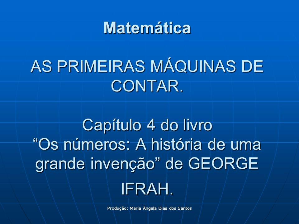 Produção: Maria Ângela Dias dos Santos Matemática AS PRIMEIRAS MÁQUINAS DE CONTAR. Capítulo 4 do livro Os números: A história de uma grande invenção d