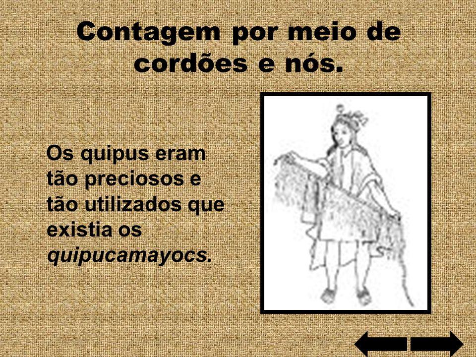 Contagem por meio de cordões e nós. Os quipus eram tão preciosos e tão utilizados que existia os quipucamayocs.