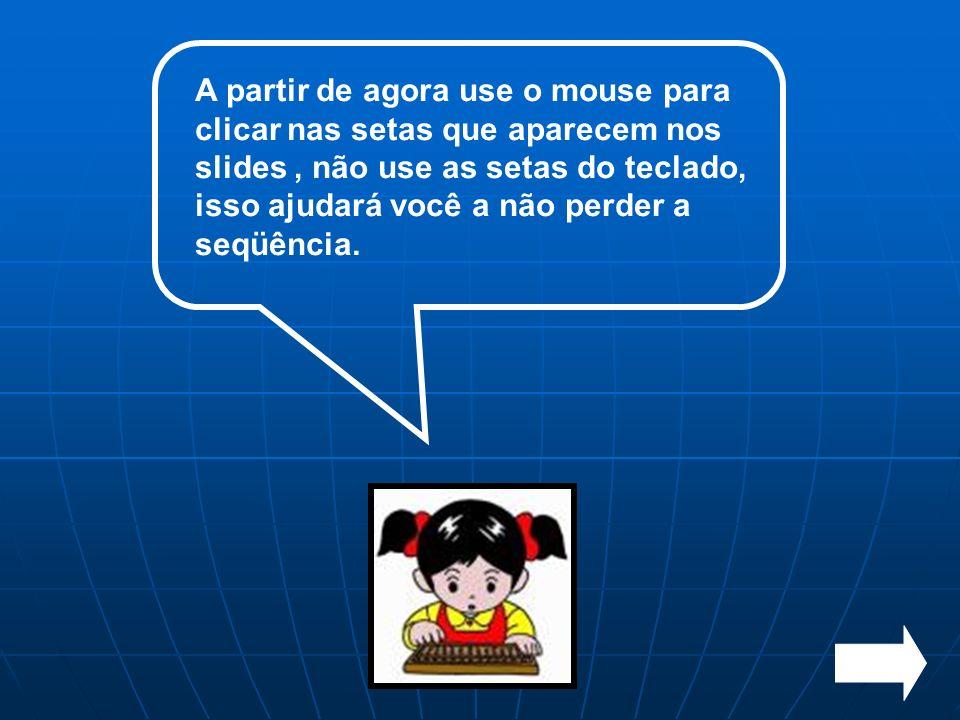 A partir de agora use o mouse para clicar nas setas que aparecem nos slides, não use as setas do teclado, isso ajudará você a não perder a seqüência.
