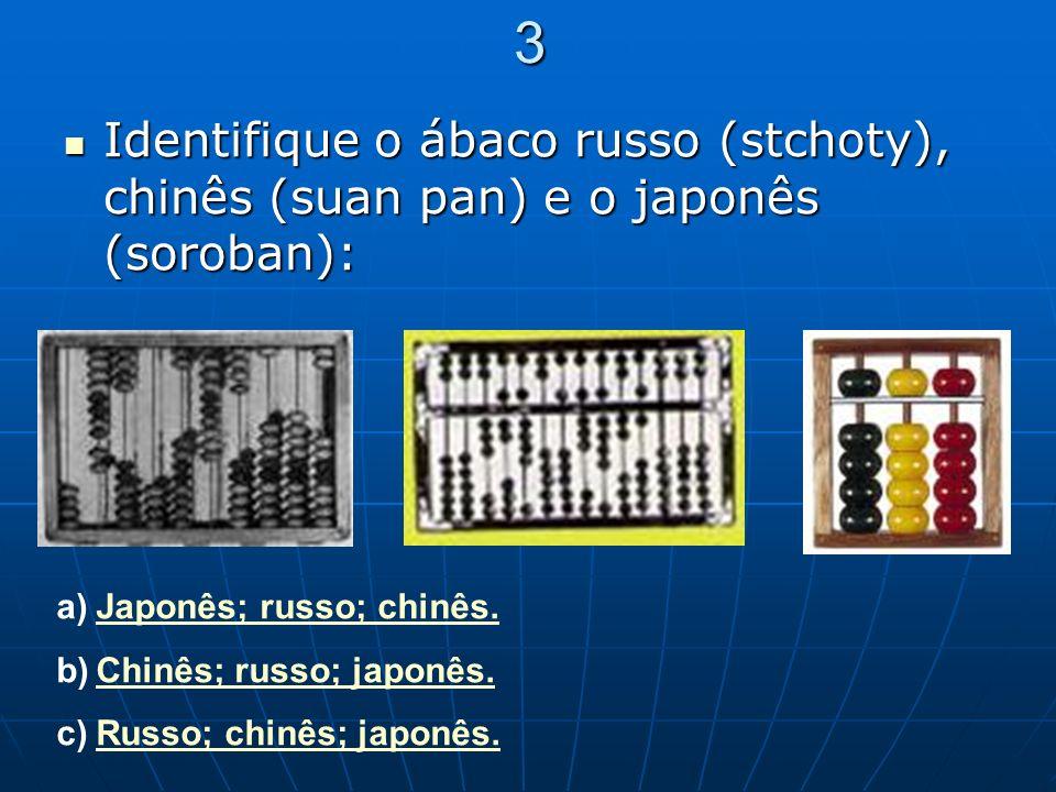 3 Identifique o ábaco russo (stchoty), chinês (suan pan) e o japonês (soroban): Identifique o ábaco russo (stchoty), chinês (suan pan) e o japonês (so