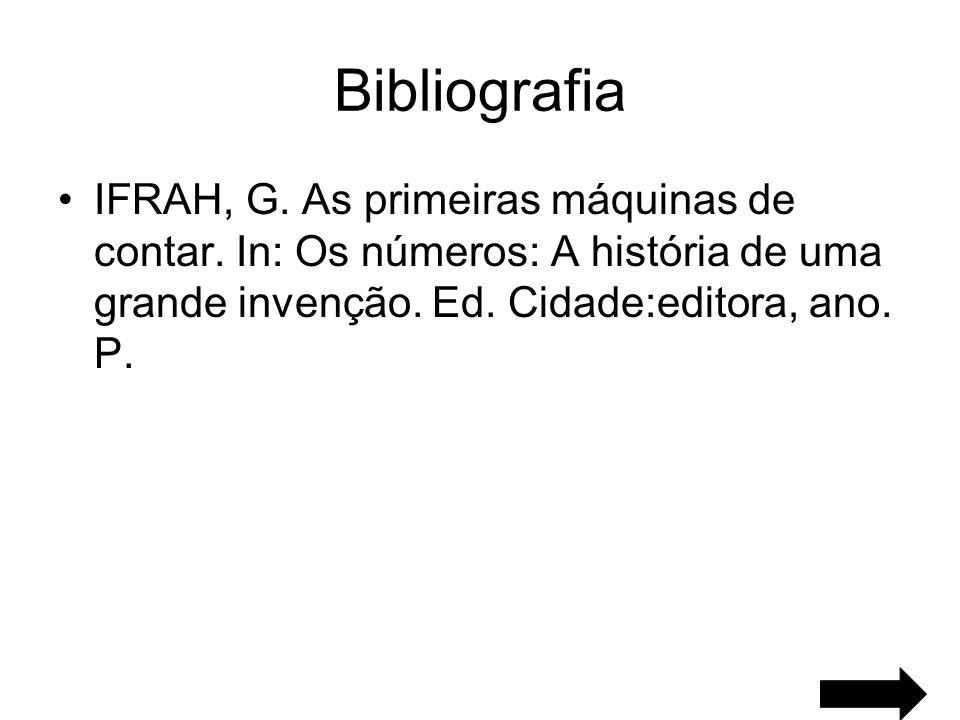 Bibliografia IFRAH, G. As primeiras máquinas de contar. In: Os números: A história de uma grande invenção. Ed. Cidade:editora, ano. P.
