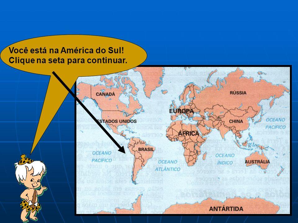Você está na América do Sul! Clique na seta para continuar.