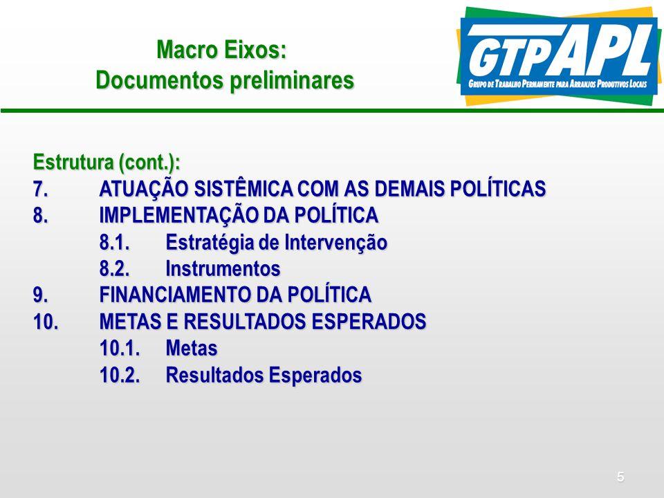 5 Macro Eixos: Documentos preliminares Estrutura (cont.): 7.ATUAÇÃO SISTÊMICA COM AS DEMAIS POLÍTICAS 8.IMPLEMENTAÇÃO DA POLÍTICA 8.1.Estratégia de Intervenção 8.2.Instrumentos 9.FINANCIAMENTO DA POLÍTICA 10.METAS E RESULTADOS ESPERADOS 10.1.Metas 10.2.Resultados Esperados
