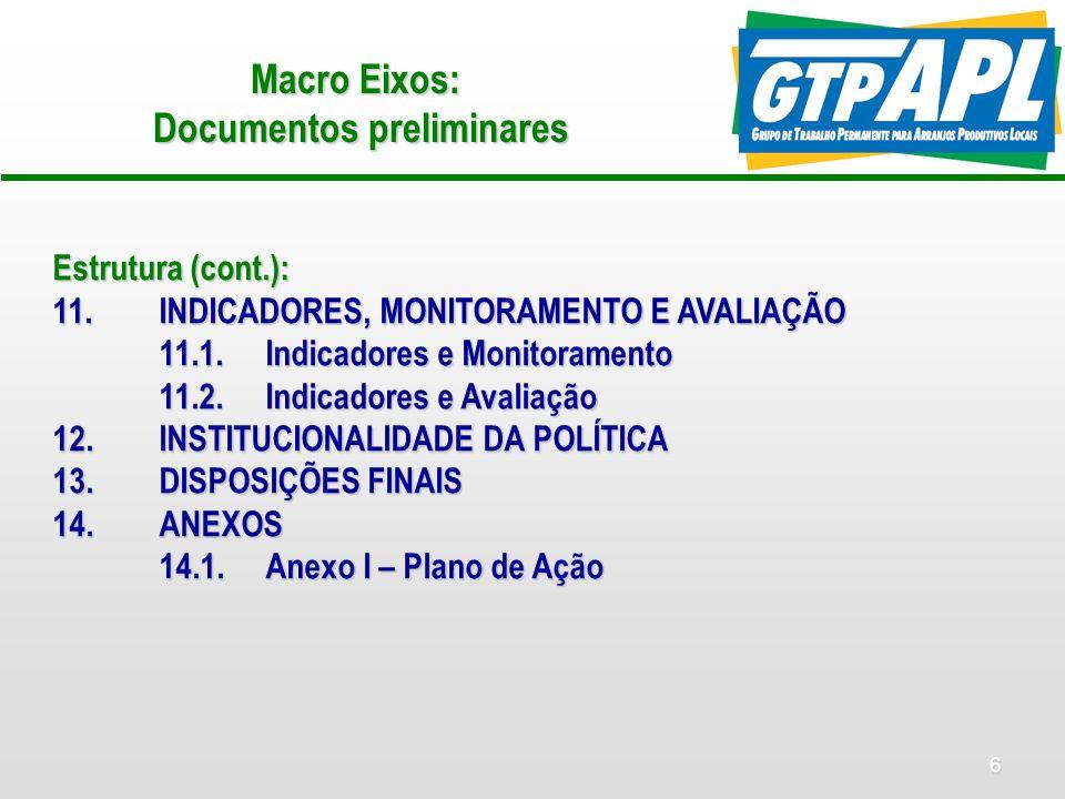 6 Macro Eixos: Documentos preliminares Estrutura (cont.): 11.INDICADORES, MONITORAMENTO E AVALIAÇÃO 11.1.Indicadores e Monitoramento 11.2.Indicadores e Avaliação 12.INSTITUCIONALIDADE DA POLÍTICA 13.DISPOSIÇÕES FINAIS 14.ANEXOS 14.1.Anexo I – Plano de Ação