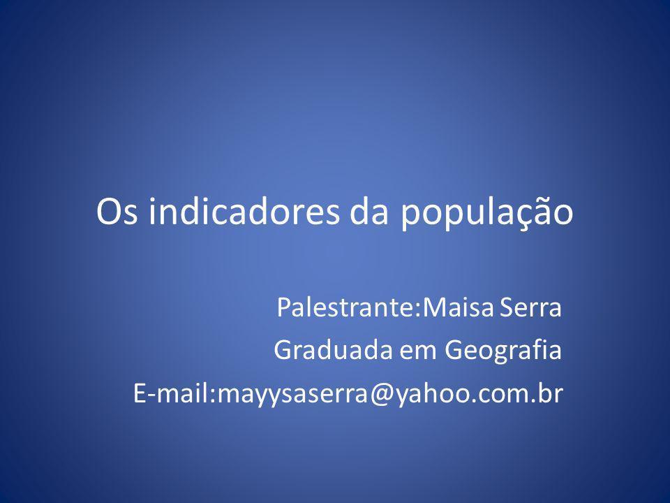 Os indicadores da população Palestrante:Maisa Serra Graduada em Geografia E-mail:mayysaserra@yahoo.com.br