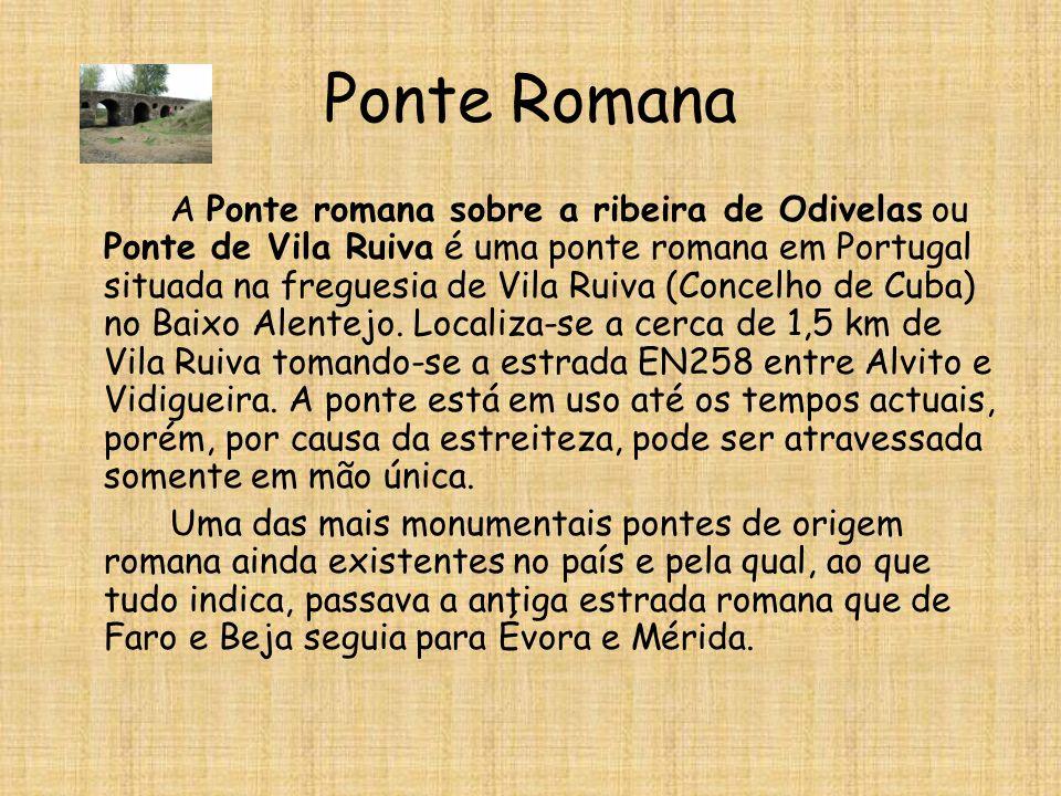 Ponte Romana A Ponte romana sobre a ribeira de Odivelas ou Ponte de Vila Ruiva é uma ponte romana em Portugal situada na freguesia de Vila Ruiva (Concelho de Cuba) no Baixo Alentejo.