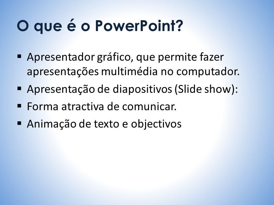 O que é o PowerPoint? Apresentador gráfico, que permite fazer apresentações multimédia no computador. Apresentação de diapositivos (Slide show): Forma