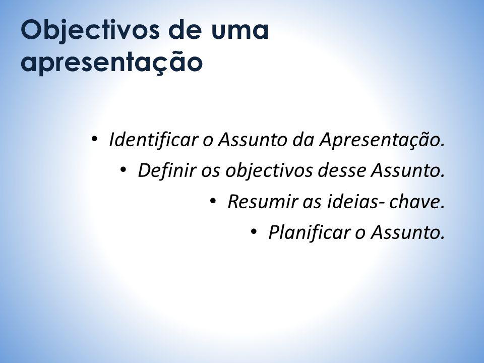 Objectivos de uma apresentação Identificar o Assunto da Apresentação. Definir os objectivos desse Assunto. Resumir as ideias- chave. Planificar o Assu