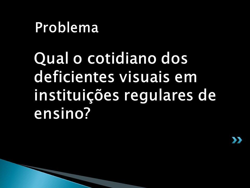 Qual o cotidiano dos deficientes visuais em instituições regulares de ensino? Problema