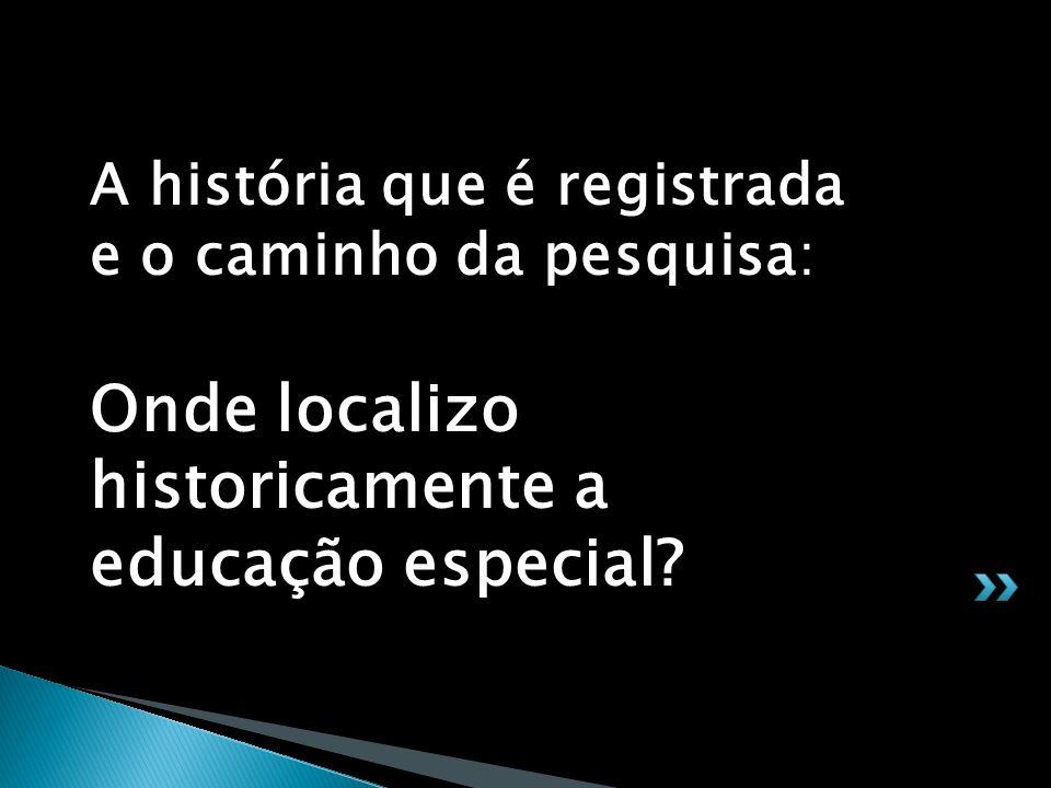 A história que é registrada e o caminho da pesquisa: Onde localizo historicamente a educação especial?