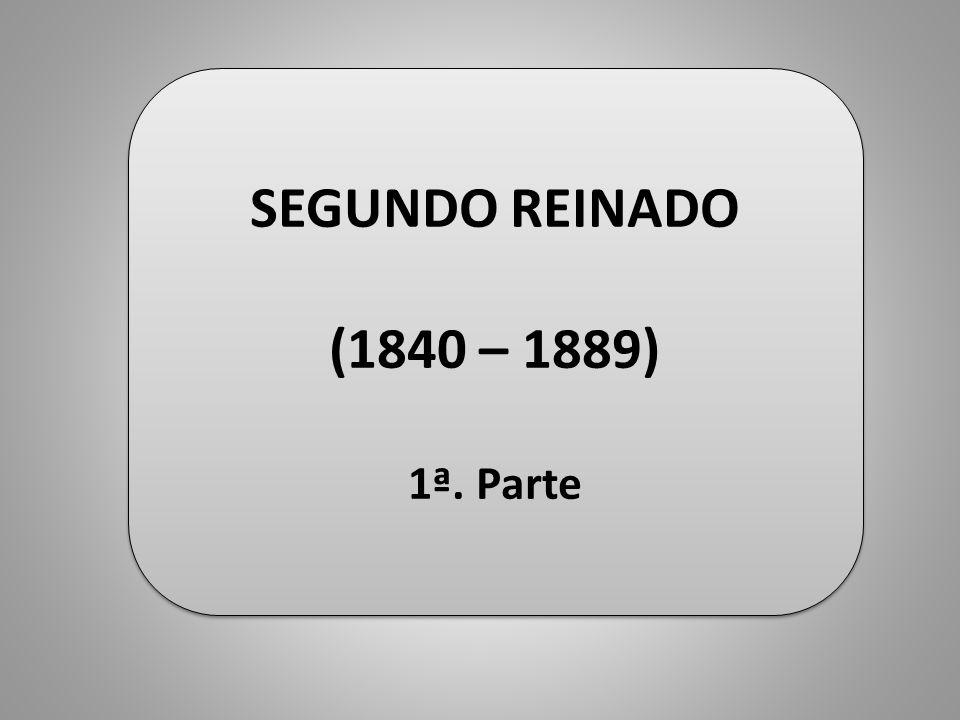 SEGUNDO REINADO (1840 – 1889) 1ª. Parte SEGUNDO REINADO (1840 – 1889) 1ª. Parte
