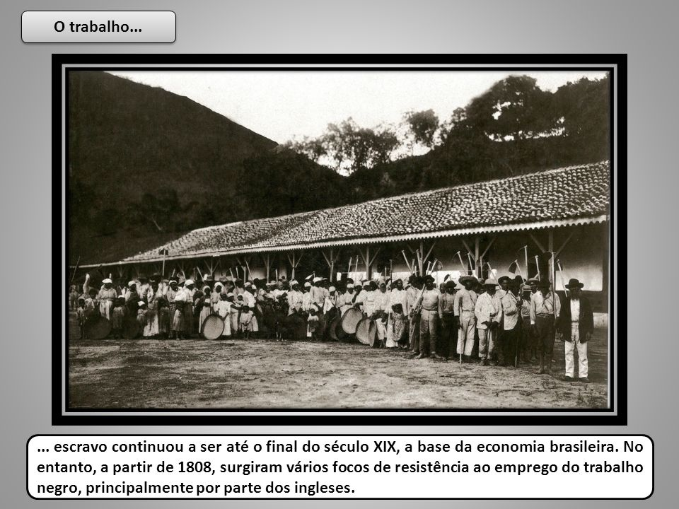O trabalho...... escravo continuou a ser até o final do século XIX, a base da economia brasileira. No entanto, a partir de 1808, surgiram vários focos