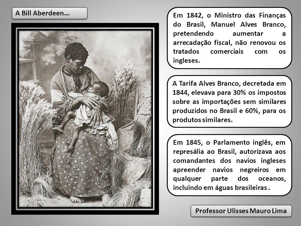 A Bill Aberdeen... Em 1845, o Parlamento inglês, em represália ao Brasil, autorizava aos comandantes dos navios ingleses apreender navios negreiros em