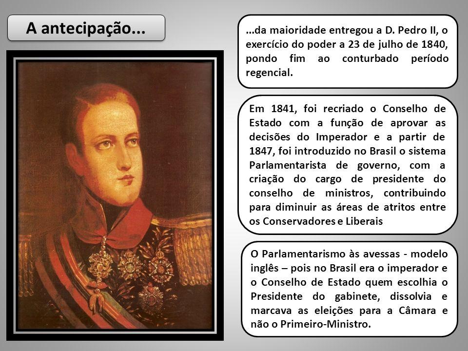 A antecipação......da maioridade entregou a D. Pedro II, o exercício do poder a 23 de julho de 1840, pondo fim ao conturbado período regencial. Em 184