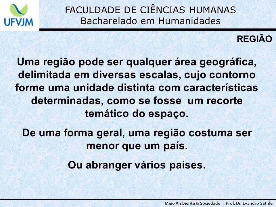 FACULDADE DE CIÊNCIAS HUMANAS Bacharelado em Humanidades Meio Ambiente & Sociedade - Prof. Dr. Evandro Sathler REGIÃO Uma região pode ser qualquer áre