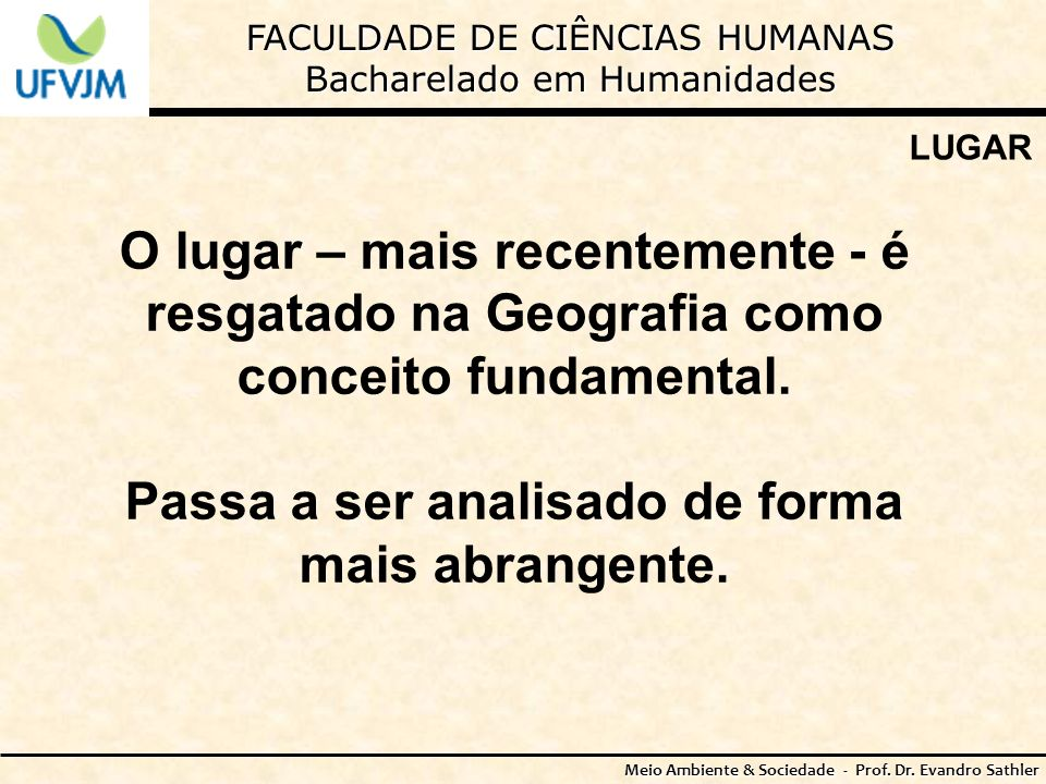 FACULDADE DE CIÊNCIAS HUMANAS Bacharelado em Humanidades Meio Ambiente & Sociedade - Prof. Dr. Evandro Sathler LUGAR O lugar – mais recentemente - é r