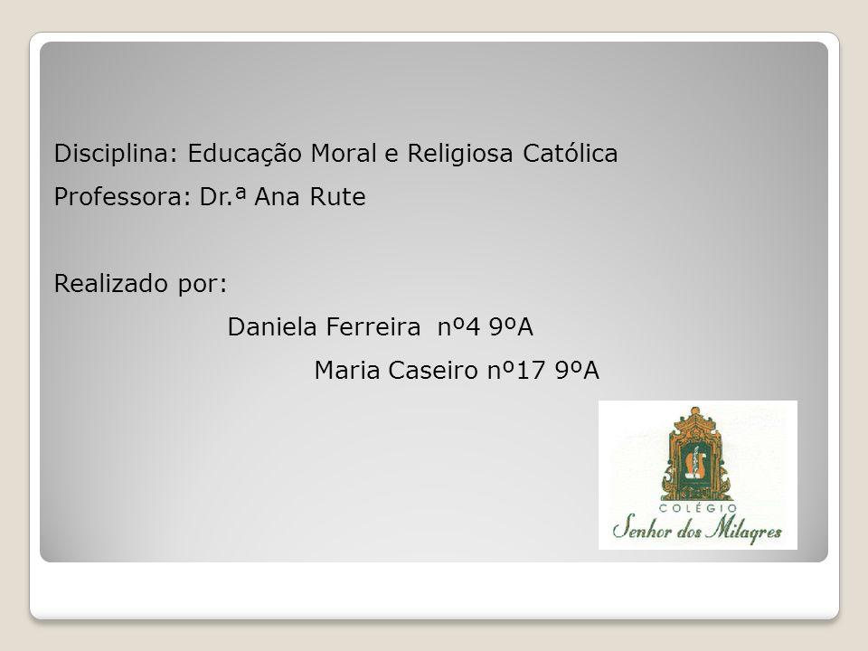 Disciplina: Educação Moral e Religiosa Católica Professora: Dr.ª Ana Rute Realizado por: Daniela Ferreira nº4 9ºA Maria Caseiro nº17 9ºA