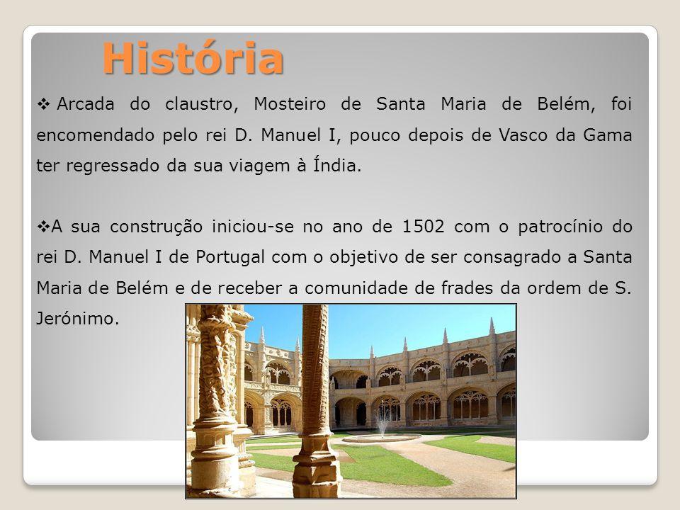 História Arcada do claustro, Mosteiro de Santa Maria de Belém, foi encomendado pelo rei D. Manuel I, pouco depois de Vasco da Gama ter regressado da s