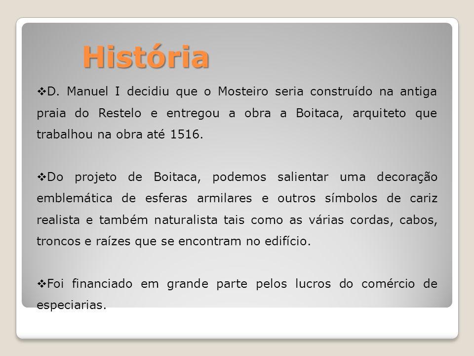 História D. Manuel I decidiu que o Mosteiro seria construído na antiga praia do Restelo e entregou a obra a Boitaca, arquiteto que trabalhou na obra a