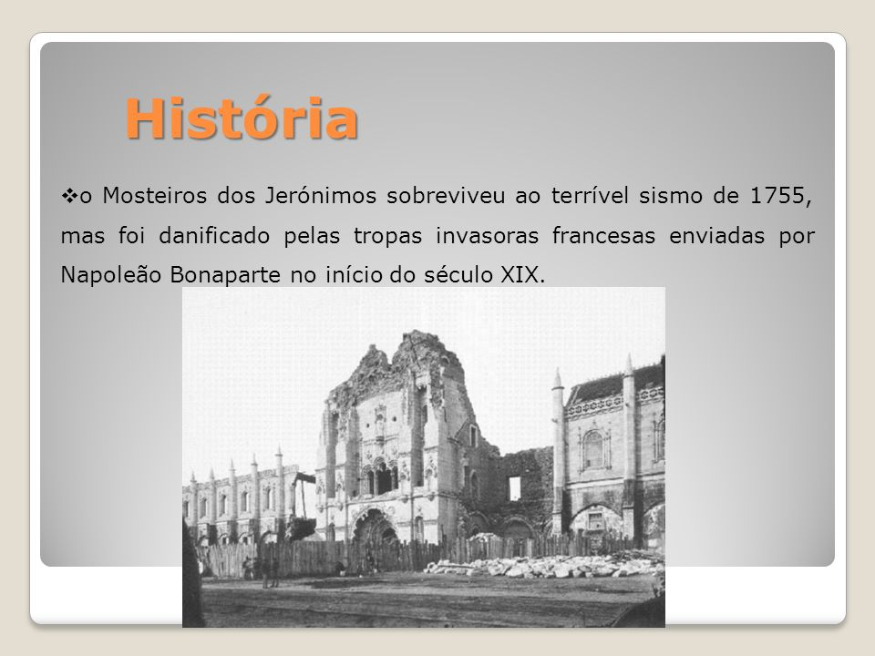 História o Mosteiros dos Jerónimos sobreviveu ao terrível sismo de 1755, mas foi danificado pelas tropas invasoras francesas enviadas por Napoleão Bon