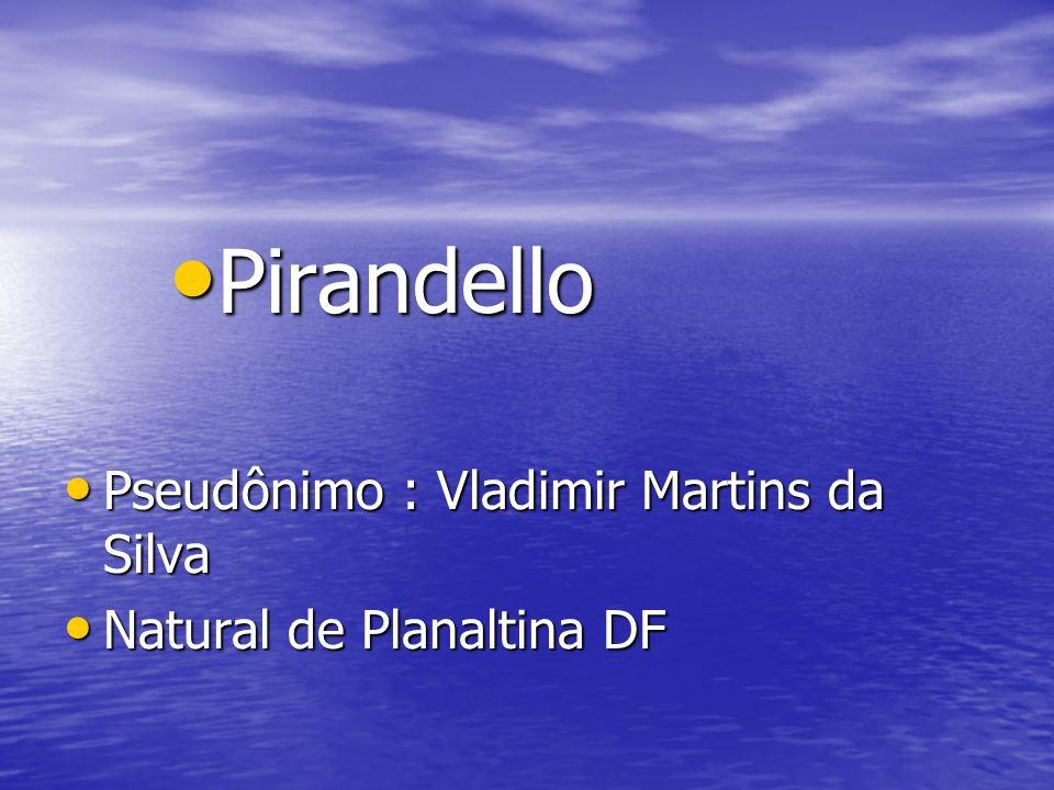 Pirandello Pirandello Pseudônimo : Vladimir Martins da Silva Pseudônimo : Vladimir Martins da Silva Natural de Planaltina DF Natural de Planaltina DF