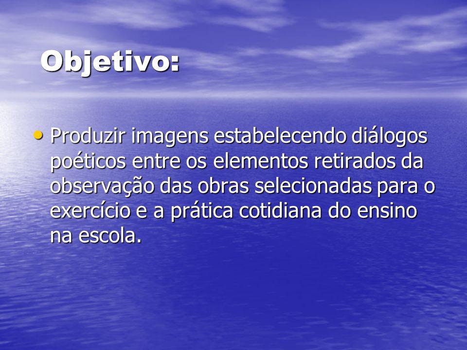 Objetivo: Produzir imagens estabelecendo diálogos poéticos entre os elementos retirados da observação das obras selecionadas para o exercício e a prát