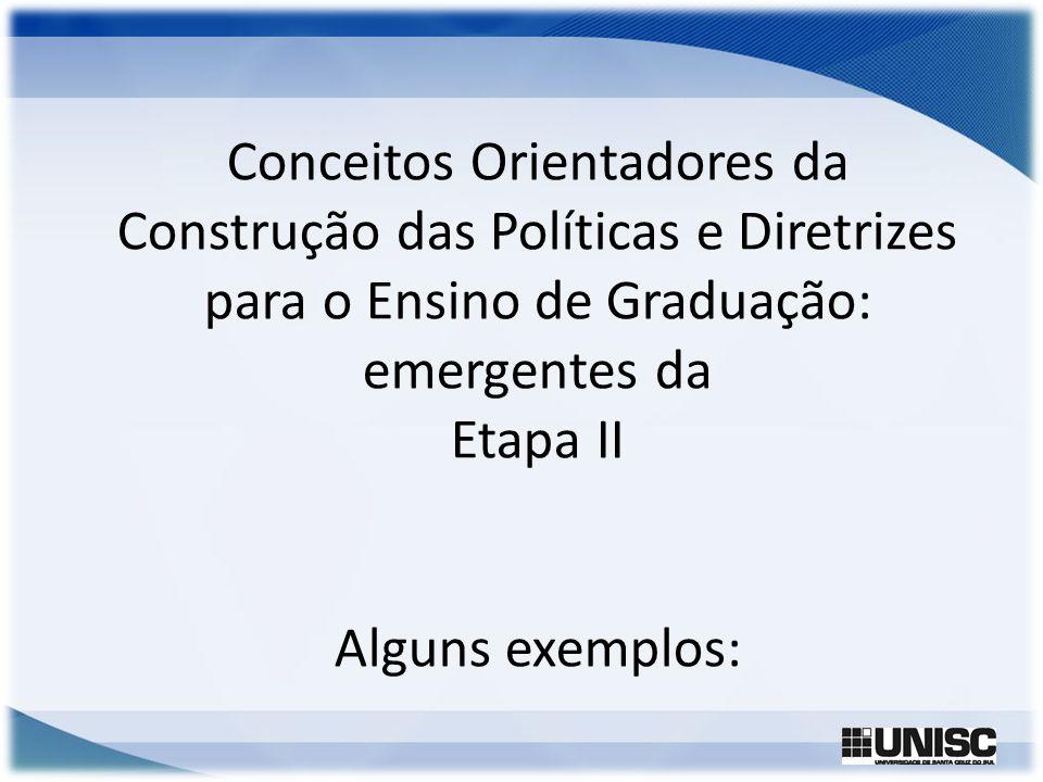 Conceitos Orientadores da Construção das Políticas e Diretrizes para o Ensino de Graduação: emergentes da Etapa II Alguns exemplos: