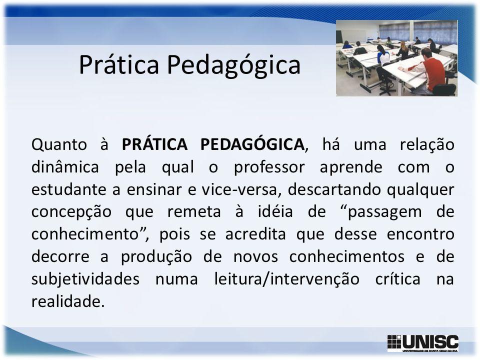 Quanto à PRÁTICA PEDAGÓGICA, há uma relação dinâmica pela qual o professor aprende com o estudante a ensinar e vice-versa, descartando qualquer concep