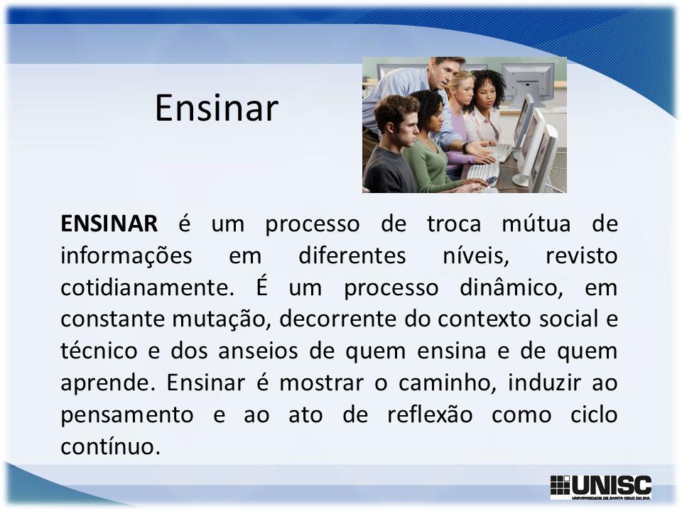 ENSINAR é um processo de troca mútua de informações em diferentes níveis, revisto cotidianamente. É um processo dinâmico, em constante mutação, decorr