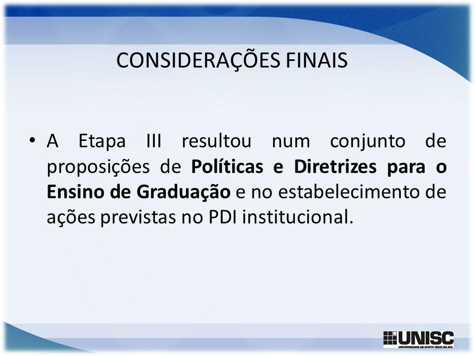 CONSIDERAÇÕES FINAIS A Etapa III resultou num conjunto de proposições de Políticas e Diretrizes para o Ensino de Graduação e no estabelecimento de açõ