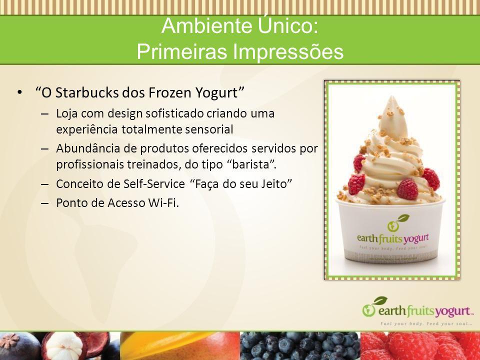 Ambiente Único: Primeiras Impressões O Starbucks dos Frozen Yogurt – Loja com design sofisticado criando uma experiência totalmente sensorial – Abundância de produtos oferecidos servidos por profissionais treinados, do tipo barista.