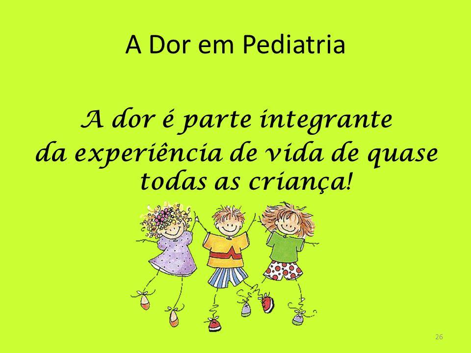A Dor em Pediatria A dor é parte integrante da experiência de vida de quase todas as criança! 26