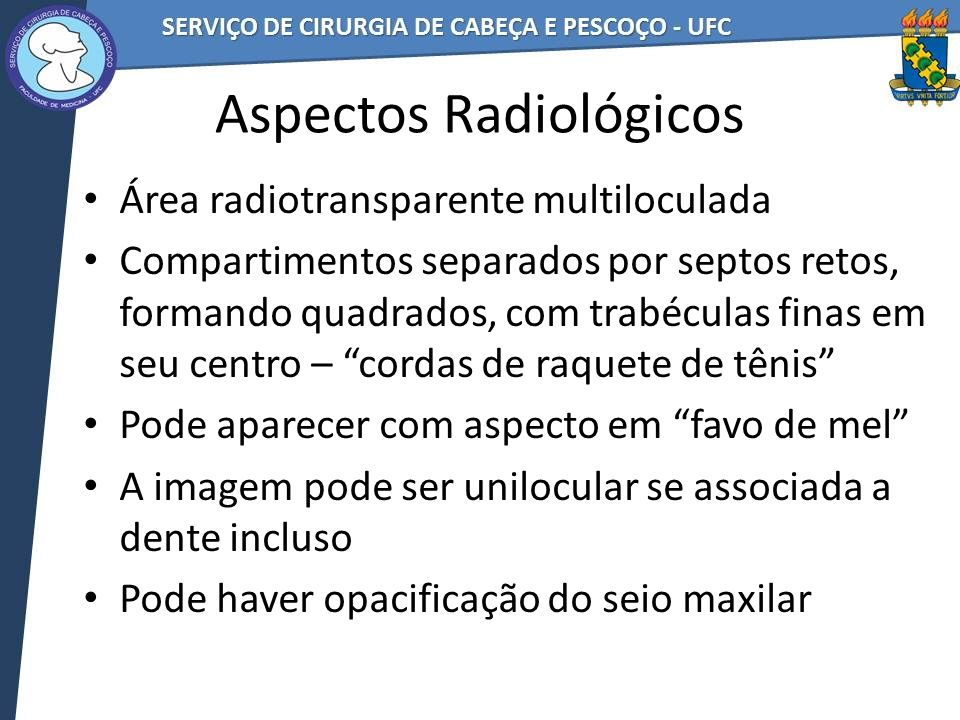 Aspectos Radiológicos Área radiotransparente multiloculada Compartimentos separados por septos retos, formando quadrados, com trabéculas finas em seu