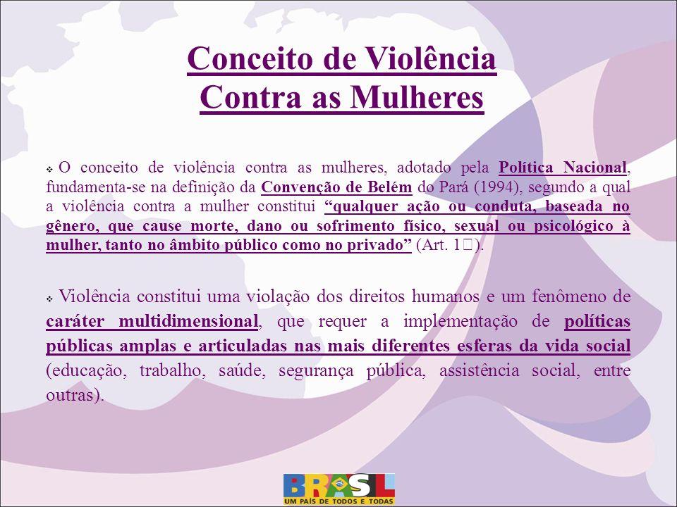 Conceito de Violência Contra as Mulheres O conceito de violência contra as mulheres, adotado pela Política Nacional, fundamenta-se na definição da Con
