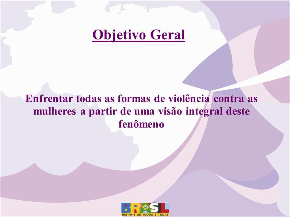 Enfrentar todas as formas de violência contra as mulheres a partir de uma visão integral deste fenômeno Objetivo Geral