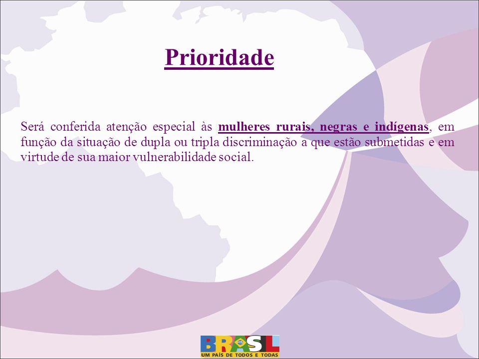 Prioridade Será conferida atenção especial às mulheres rurais, negras e indígenas, em função da situação de dupla ou tripla discriminação a que estão