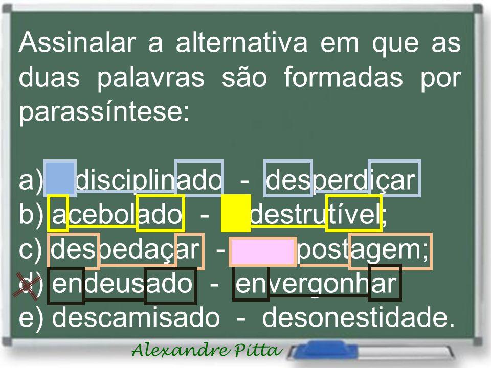 Alexandre Pitta Assinalar a alternativa em que as duas palavras são formadas por parassíntese: a) indisciplinado - desperdiçar; b) acebolado - indestrutível; c) despedaçar - compostagem; d) endeusado - envergonhar; e) descamisado - desonestidade.
