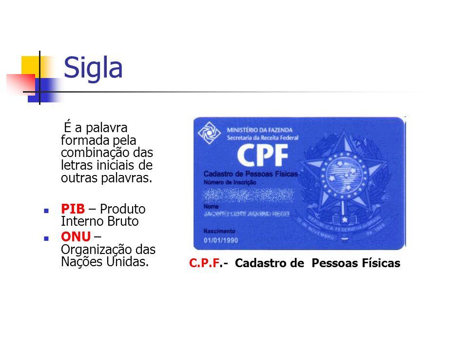 Sigla É a palavra formada pela combinação das letras iniciais de outras palavras. PIB – Produto Interno Bruto ONU – Organização das Nações Unidas. C.P