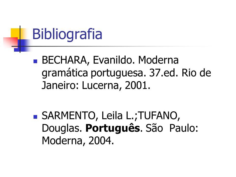 Bibliografia BECHARA, Evanildo. Moderna gramática portuguesa. 37.ed. Rio de Janeiro: Lucerna, 2001. SARMENTO, Leila L.;TUFANO, Douglas. Português. São