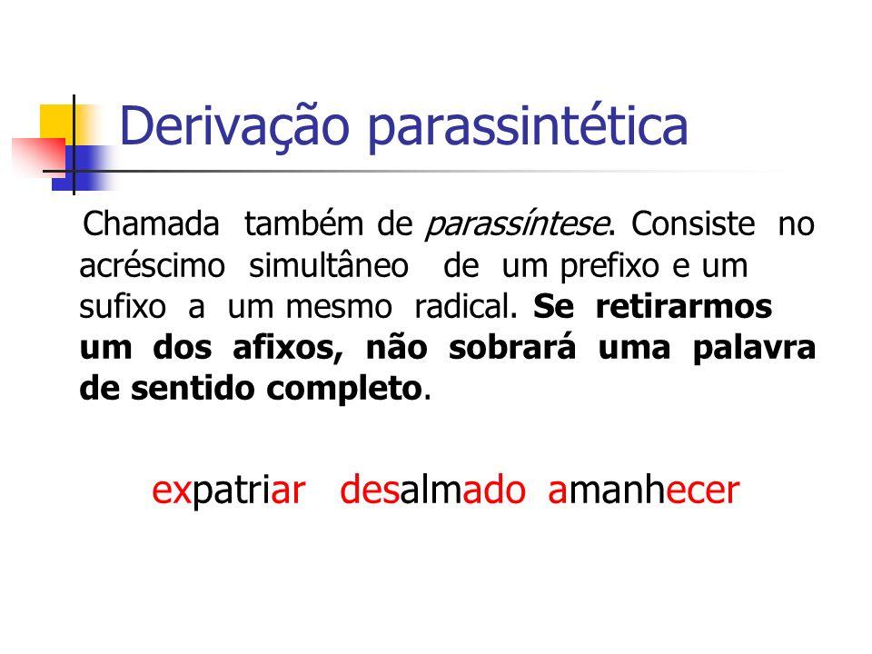 Derivação parassintética Chamada também de parassíntese. Consiste no acréscimo simultâneo de um prefixo e um sufixo a um mesmo radical. Se retirarmos
