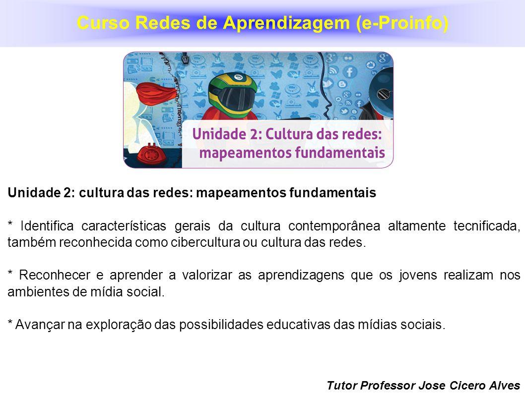 Tutor Professor Jose Cicero Alves Unidade 2: cultura das redes: mapeamentos fundamentais * Identifica características gerais da cultura contemporânea
