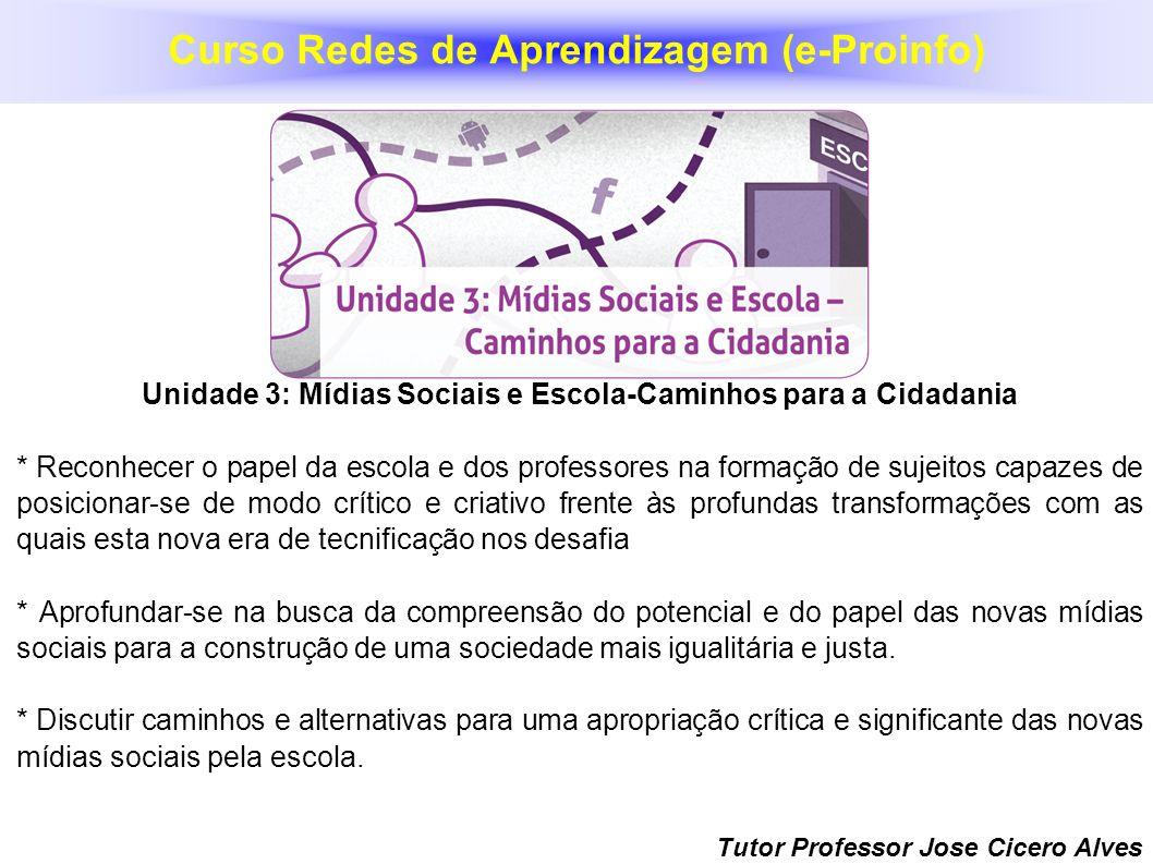 Tutor Professor Jose Cicero Alves Unidade 3: Mídias Sociais e Escola-Caminhos para a Cidadania * Reconhecer o papel da escola e dos professores na for