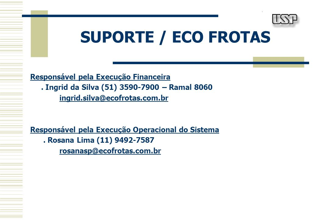 SUPORTE / ECO FROTAS Responsável pela Execução Financeira. Ingrid da Silva (51) 3590-7900 – Ramal 8060 ingrid.silva@ecofrotas.com.br Responsável pela